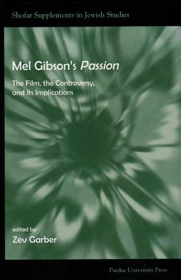 Mel Gibson's Passion: The Film, the Controversy, and it's Implications (Shofar Supplements in Jewish Studies), Garber, Zev