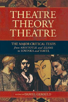 Theatre/Theory/Theatre: The Major Critical Texts from Aristotle and Zeami to Soyinka and Havel, Daniel Gerould [Editor]