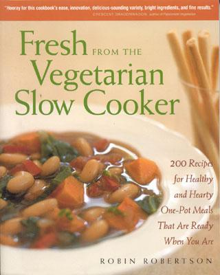 Fresh from the Vegetarian Slow Cooker: 200 Recipes for Healthy and Hearty One-Pot Meals That Are Ready When You Are, Robertson, Robin