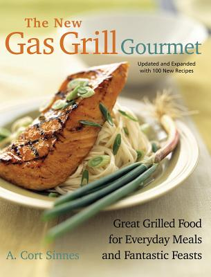 The New Gas Grill Gourmet: Great Grilled Food For Everyday Meals And Fantastic Feasts (Non), Sinnes, A. Cort