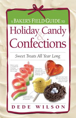 A Baker's Field Guide to Holiday Candy & Confections: Sweet Treats All Year Long, Dede Wilson