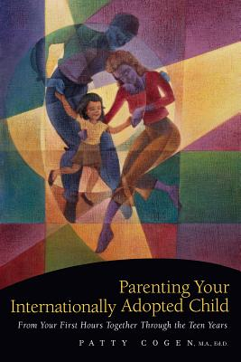 Image for Parenting Your Internationally Adopted Child: From Your First Hours Together Through the Teen Years