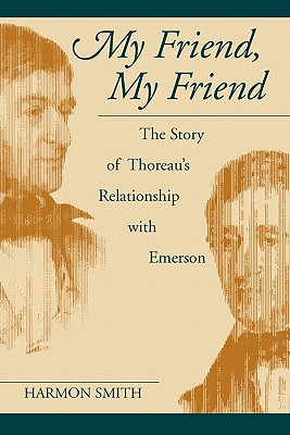 My Friend, My Friend: The Story of Thoreau's Relationship With Emerson, HARMON SMITH
