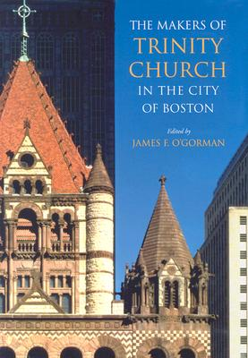 The Makers of Trinity Church in the City of Boston, James F. O'Gorman, ed.