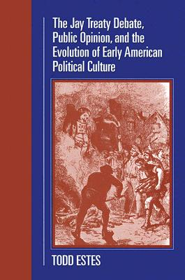 The Jay Treaty Debate, Public Opinion, and the Evolution of Early American Political Culture (Political Development of the American Nation: Studies in Politics and History), Estes, Todd