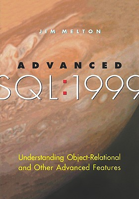Advanced SQL:1999: Understanding Object-Relational and Other Advanced Features (The Morgan Kaufmann Series in Data Management Systems), Melton, Jim
