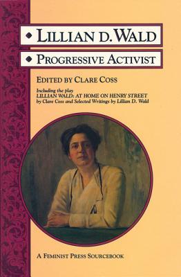 Lillian D. Wald: Progressive Activist (A Feminist Press Sourcebook)
