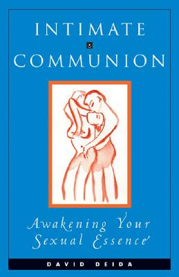 Intimate Communion: Awakening Your Sexual Essence, Deida, David