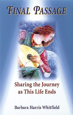 Final Passage: Sharing the Journey As This Life Ends, Barbara Harris Whitfield