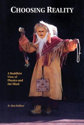 Choosing Reality, : A Buddhist View of Physics and the Mind, Wallace, B. Alan