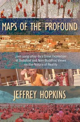 Maps of the Profound: Jam-Yang-Shay-Ba's Great Exposition of Buddhist and Non-Buddhist Views on the Nature of Reality, Hopkins, Jeffrey