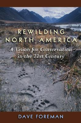 Rewilding North America: A Vision For Conservation In The 21St Century, Foreman, Dave