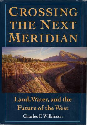 Crossing the Next Meridian: Land, Water, and the Future of the West, Wilkinson, Charles F.