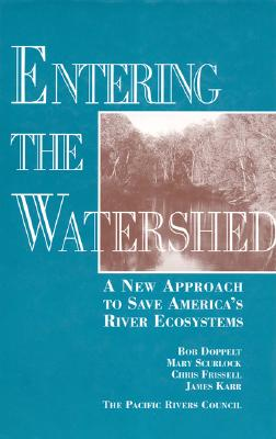 Entering the Watershed: A New Approach To Save America's River Ecosystems, Doppelt, Robert; Scurlock, Mary; Frissell, Chris; Karr, James R.
