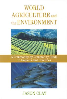 World Agriculture and the Environment: A Commodity-By-Commodity Guide To Impacts And Practices, Clay, Jason