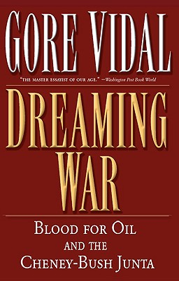 Dreaming War: Blood for Oil and the Cheney-Bush Junta, Gore Vidal