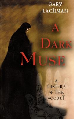 A Dark Muse: A History of the Occult, Lachman, Gary
