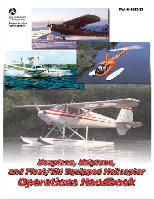 Seaplane, Skiplane, and Float/Ski-Equipped Helicopter Operations Handbook: FAA-H-8083-23 (FAA Handbooks series), Federal Aviation Administration (FAA)/Aviation Supplies & Academics (ASA)