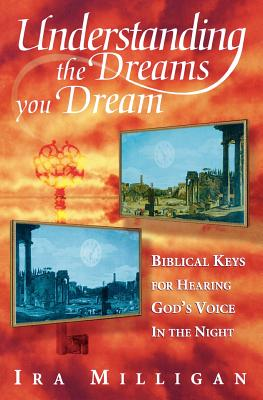 Understanding the Dreams You Dream: Biblical Keys for Hearing God's Voice in the Night, Milligan, Ira; Milligan, Judy