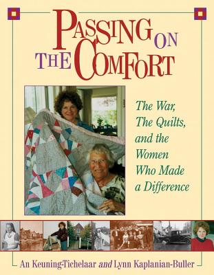 Passing On The Comfort : The War, The Quilts, and the Women Who Made a Difference, Lynn Kaplanian-Buller; An Keuning-Tichelaar