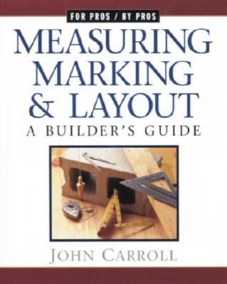 Measuring, Marking & Layout: A Builder's Guide (For Pros by Pros), Carroll, John