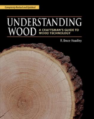 Understanding Wood: A Craftsman's Guide to Wood Technology, R. Bruce Hoadley