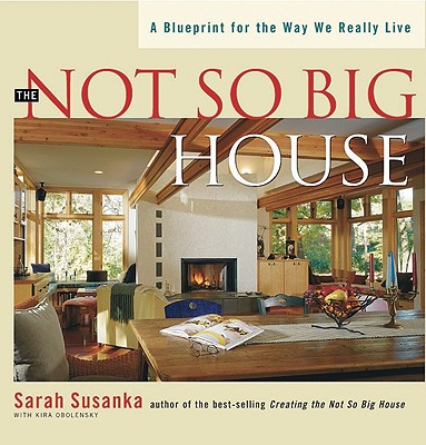 The Not So Big House: A Blueprint for the Way We Really Live, Susanka, Sarah;Obolensky, Kira