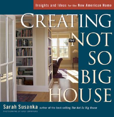 Creating the Not So Big House: Insights and Ideas for the New American Home, Susanka, Sarah; Crawford, Grey