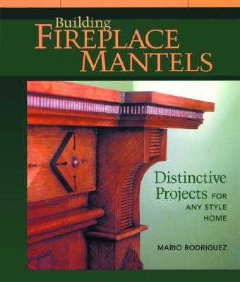 Image for Building Fireplace Mantels: Distinctive Projects for Any Style Home