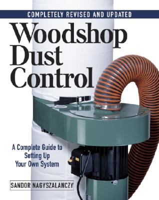 Woodshop Dust Control: A Complete Guide to Setting Up Your Own System: Completely Revised and Updated, Sandor Nagyszalanczy
