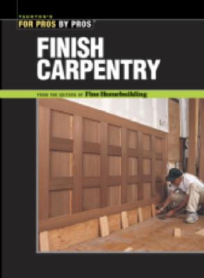 Finish Carpentry (For Pros By Pros), Cushman, Ted; Dekorne, Clayton