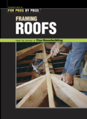 FRAMING ROOFS TAUNTON'S FOR PROS BY PROS, FINE HOMEBUILDING EDITORS