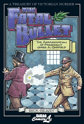 The Fatal Bullet: The Assassination of President James A. Garfield (A Treasury of Victorian Murder), Geary, Rick