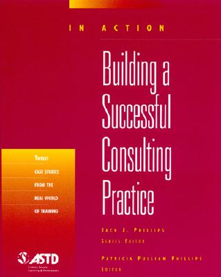 Building A Successful Consulting Practice (In Action Case Study Series), Phillips, Patricia Pulliam; Phillips, Jack J.