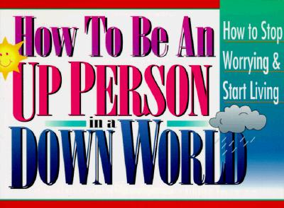 Image for How to Be an Up Person in a Down World : Inspirational Wisdom to Help You Stop Worrying and Start Living