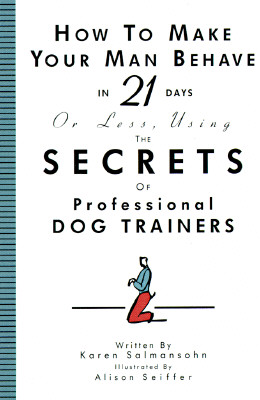 How to Make Your Man Behave in 21 Days or Less Using the Secrets of Professional Dog Trainers, KAREN SALMANSOHN, ALISON SEIFFER