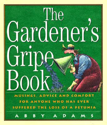 Gardeners Gripe Book : Musings, Advice and Comfort for Anyone Who Has Ever Suffered the Loss of a Petunia, ABBY ADAMS, JEFF SEAVER