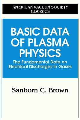 Basic Data of Plasma Physics: The Fundamental Data on Electrical Discharges in Gases (AVS Classics in Vacuum Science and Technology), Brown, Sanborn C.