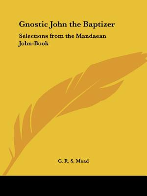 Gnostic John the Baptizer: Selections from the Mandæan John-Book, Mead, G. R. S.