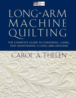 Long Arm Machine Quilting: The Complete Guide to Choosing, Using, and Maintaining a Long-Arm Machine, Carol A. Thelen