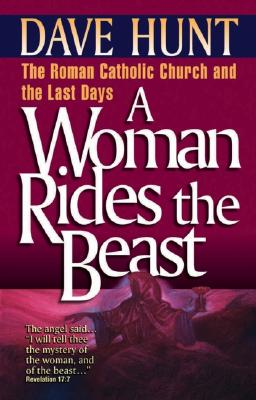 A Woman Rides the Beast: The Roman Catholic Church and the Last Days, Hunt, Dave