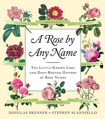 A Rose by Any Name: The Little-Known Lore and Deep-Rooted History of Rose Names, Douglas Brenner, Stephen Scanniello