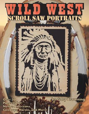 Wild West Scroll Saw Portraits: Over 50 Patterns for Native Americans, Cowboys, Horses, and More!, Browning, Gary