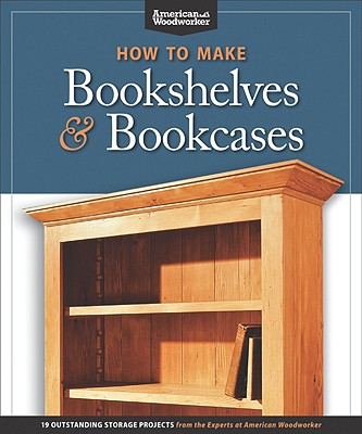 How to Make Bookshelves & Bookcases: 19 Outstanding Storage Projects from the Experts at American Woodworker, Randy Johnson