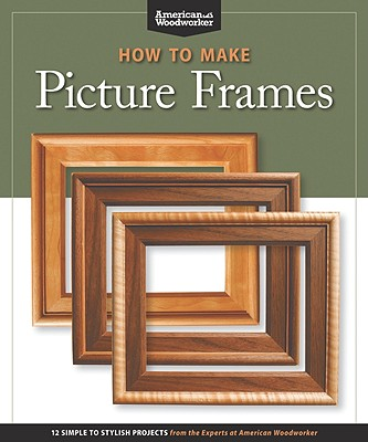 How to Make Picture Frames: 12 Simple to Stylish Projects from the Experts at American Woodworker, Randy Johnson