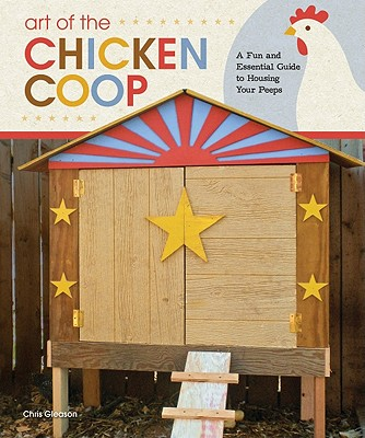 Art of the Chicken Coop: A Fun and Essential Guide to Housing Your Peeps, Gleason, Chris