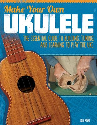 Make Your Own Ukulele: The Essential Guide to Building, Tuning, and Learning to Play the Uke, Plant, Bill