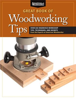 Image for Great Book of Woodworking Tips: Over 650 Ingenious Workshop Tips, Techniques, and Secrets from the Experts at American Woodworker (Fox Chapel Publishing) Shop-Tested and Photo-Illustrated
