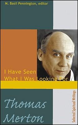 Thomas Merton: I Have Seen What I Was Looking For, Selected Spiritual Writings, M. Basil Pennington; Thomas Merton