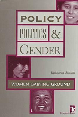 Policy, Politics and Gender: Women Gaining Ground, Staudt, Kathleen